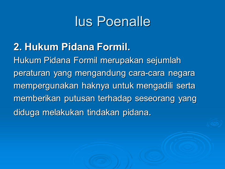 Ius Poenalle 2. Hukum Pidana Formil. Hukum Pidana Formil merupakan sejumlah peraturan yang mengandung cara-cara negara mempergunakan haknya untuk meng