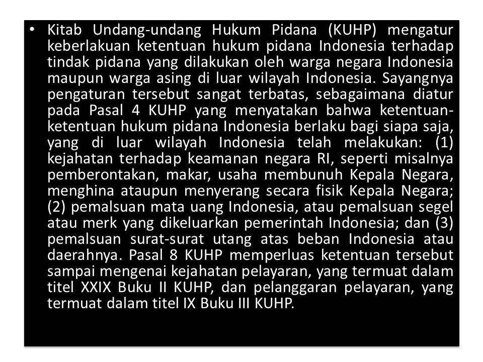 Kitab Undang-undang Hukum Pidana (KUHP) mengatur keberlakuan ketentuan hukum pidana Indonesia terhadap tindak pidana yang dilakukan oleh warga negara Indonesia maupun warga asing di luar wilayah Indonesia.