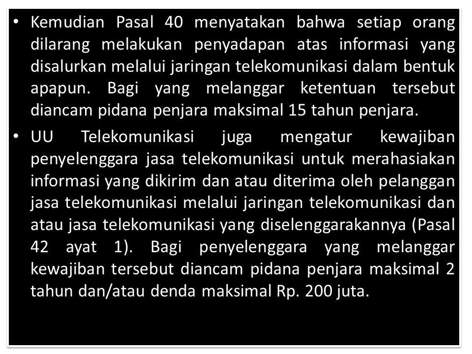 Kemudian Pasal 40 menyatakan bahwa setiap orang dilarang melakukan penyadapan atas informasi yang disalurkan melalui jaringan telekomunikasi dalam bentuk apapun.