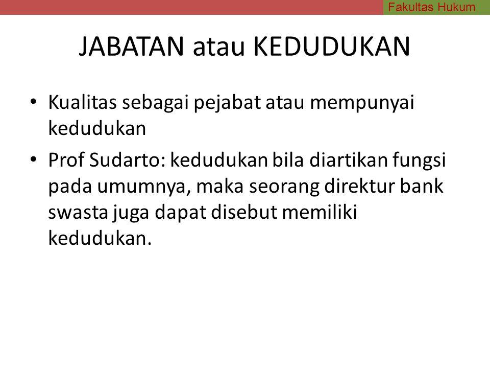 Fakultas Hukum JABATAN atau KEDUDUKAN Kualitas sebagai pejabat atau mempunyai kedudukan Prof Sudarto: kedudukan bila diartikan fungsi pada umumnya, ma
