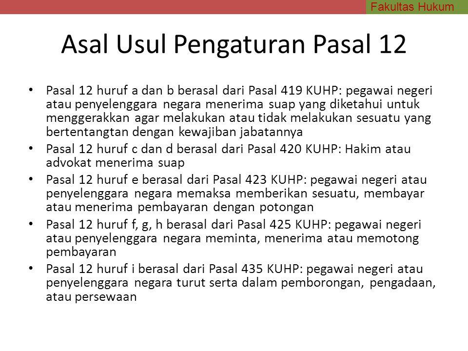 Fakultas Hukum Asal Usul Pengaturan Pasal 12 Pasal 12 huruf a dan b berasal dari Pasal 419 KUHP: pegawai negeri atau penyelenggara negara menerima sua