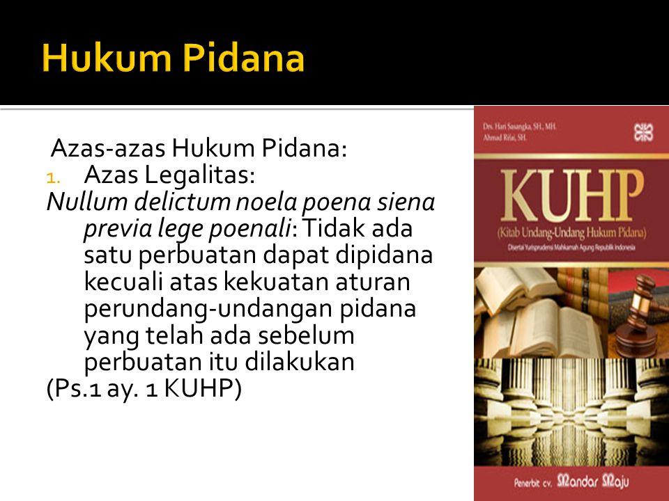 Azas-azas Hukum Pidana: 1. Azas Legalitas: Nullum delictum noela poena siena previa lege poenali: Tidak ada satu perbuatan dapat dipidana kecuali atas