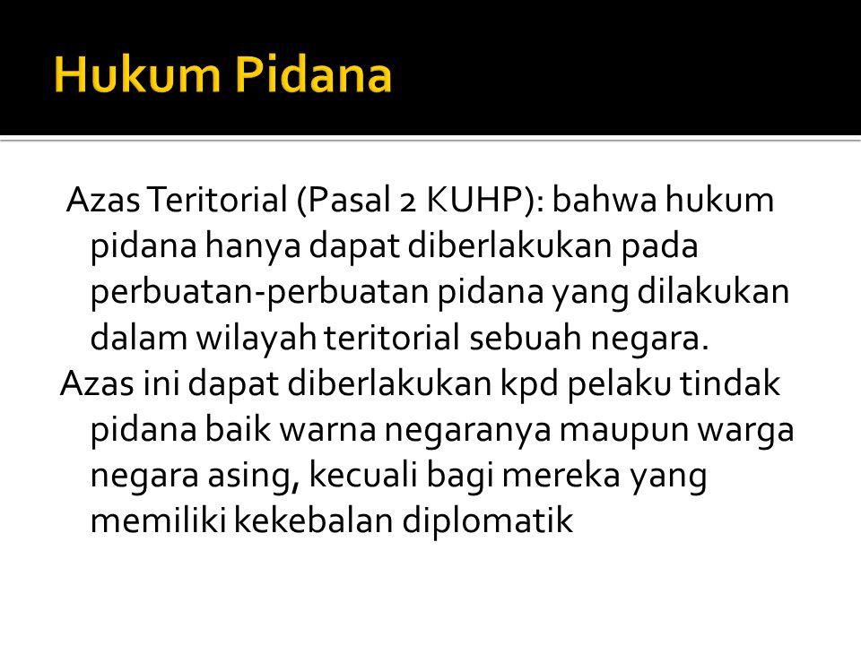 Azas Teritorial (Pasal 2 KUHP): bahwa hukum pidana hanya dapat diberlakukan pada perbuatan-perbuatan pidana yang dilakukan dalam wilayah teritorial se