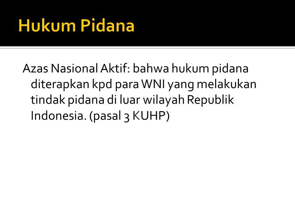 Azas Nasional Aktif: bahwa hukum pidana diterapkan kpd para WNI yang melakukan tindak pidana di luar wilayah Republik Indonesia. (pasal 3 KUHP)