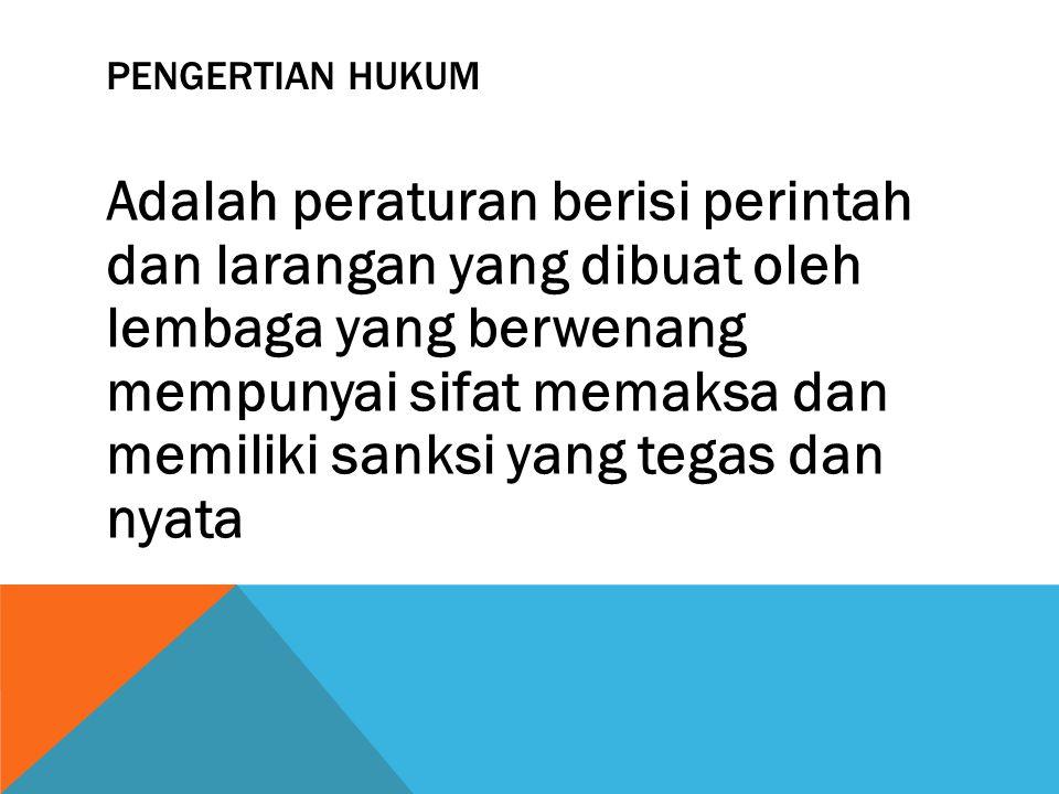 PENGERTIAN HUKUM Adalah peraturan berisi perintah dan larangan yang dibuat oleh lembaga yang berwenang mempunyai sifat memaksa dan memiliki sanksi yan