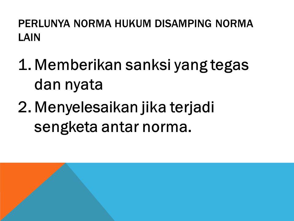 PERLUNYA NORMA HUKUM DISAMPING NORMA LAIN 1.Memberikan sanksi yang tegas dan nyata 2.Menyelesaikan jika terjadi sengketa antar norma.