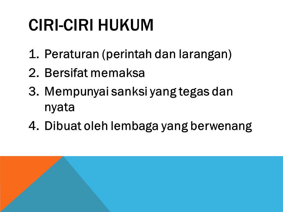 CIRI-CIRI HUKUM 1.Peraturan (perintah dan larangan) 2.Bersifat memaksa 3.Mempunyai sanksi yang tegas dan nyata 4.Dibuat oleh lembaga yang berwenang