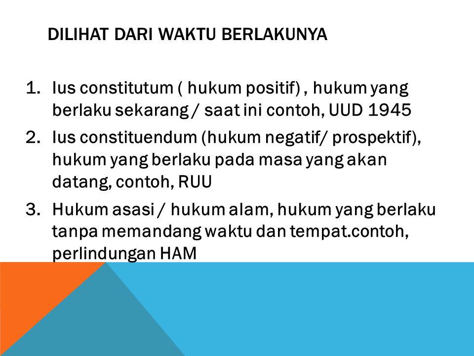 DILIHAT DARI WAKTU BERLAKUNYA 1.Ius constitutum ( hukum positif), hukum yang berlaku sekarang / saat ini contoh, UUD 1945 2.Ius constituendum (hukum n