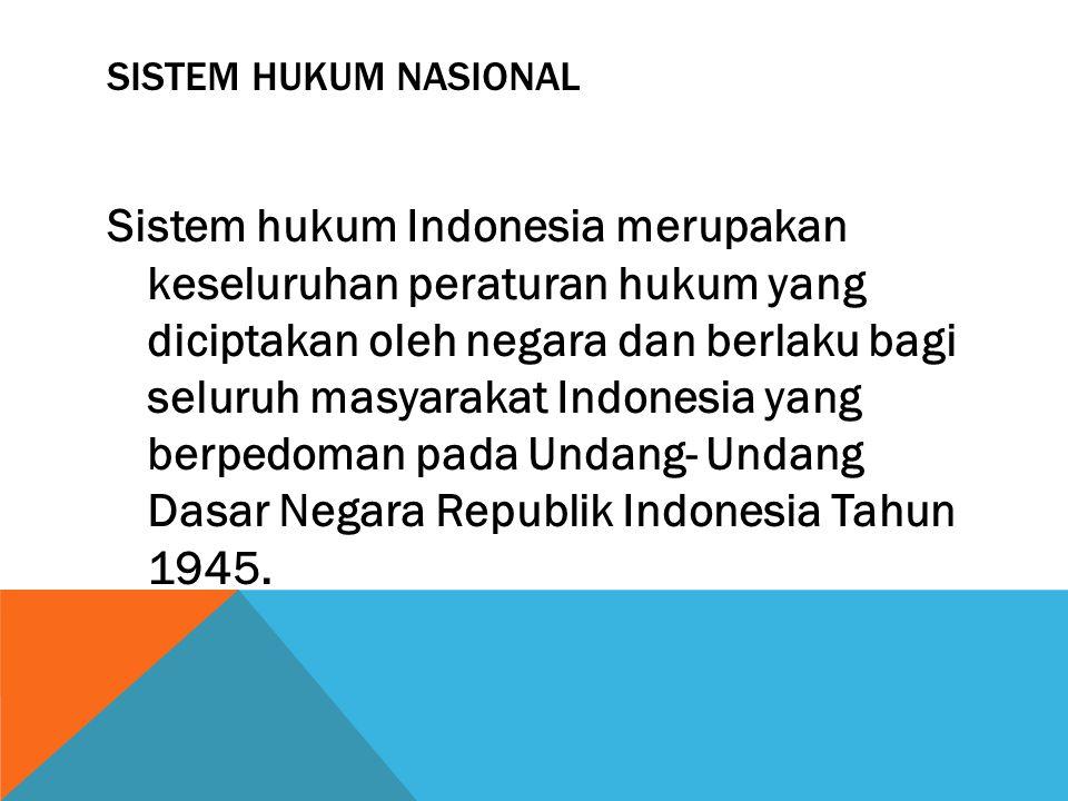 SISTEM HUKUM NASIONAL Sistem hukum Indonesia merupakan keseluruhan peraturan hukum yang diciptakan oleh negara dan berlaku bagi seluruh masyarakat Ind