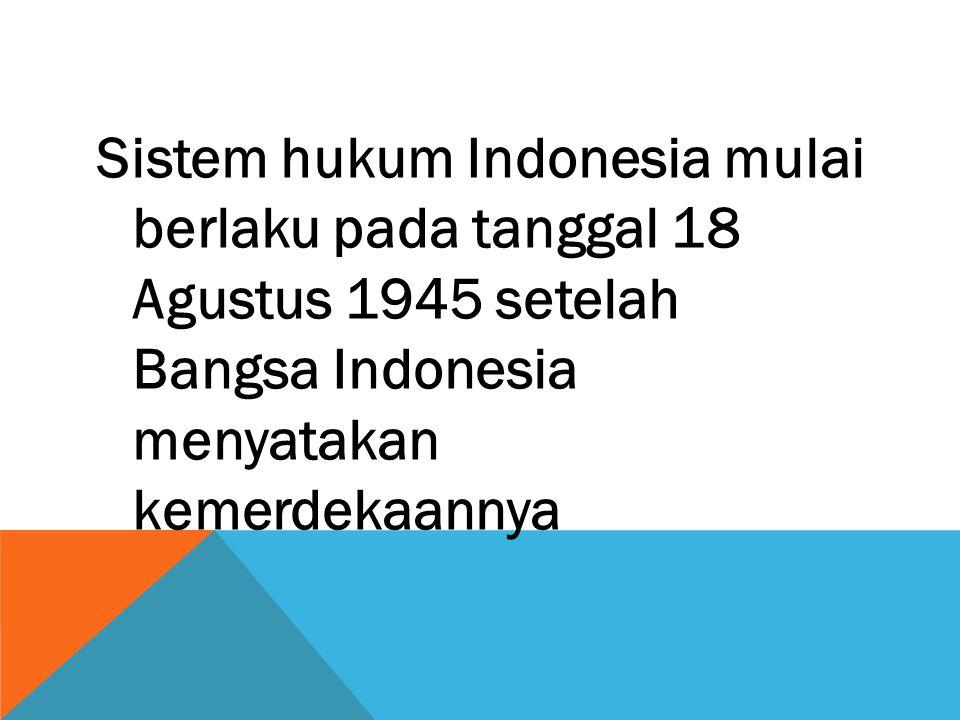 Sistem hukum Indonesia mulai berlaku pada tanggal 18 Agustus 1945 setelah Bangsa Indonesia menyatakan kemerdekaannya