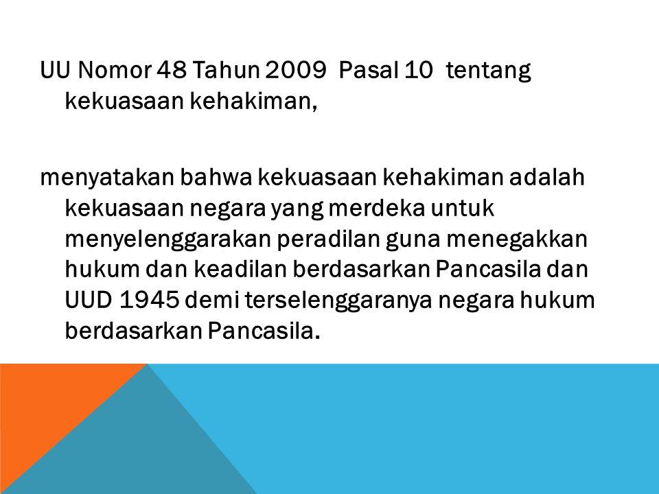 UU Nomor 48 Tahun 2009 Pasal 10 tentang kekuasaan kehakiman, menyatakan bahwa kekuasaan kehakiman adalah kekuasaan negara yang merdeka untuk menyeleng
