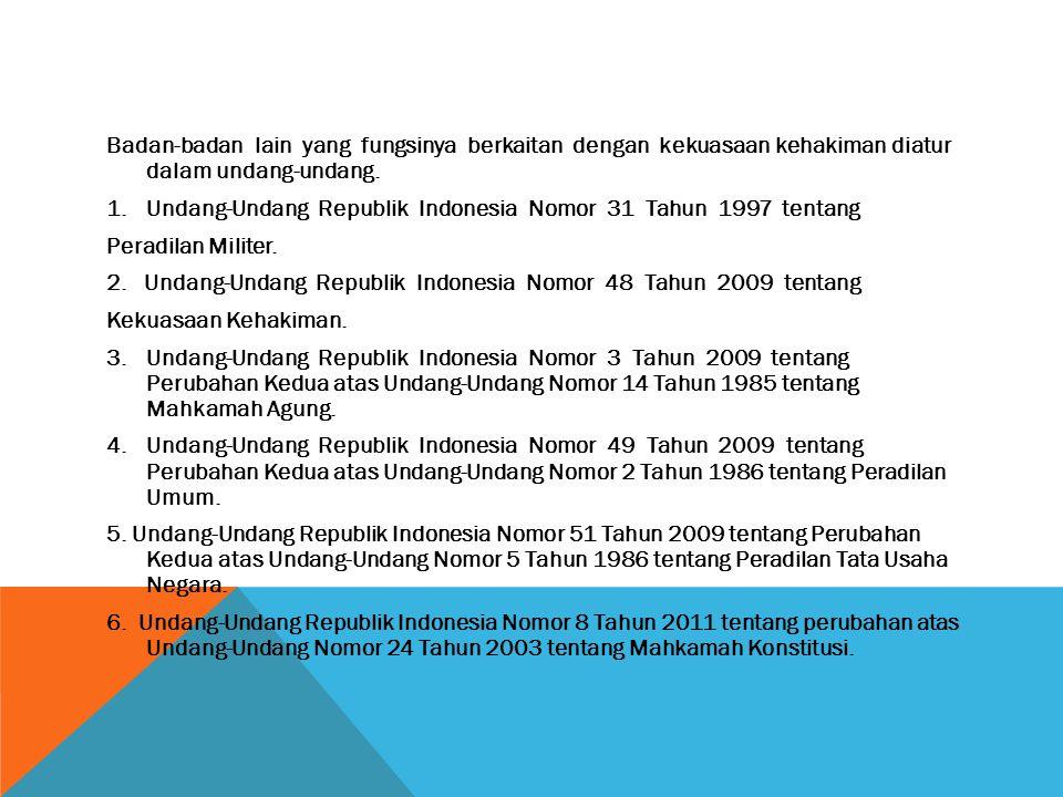 Badan-badan lain yang fungsinya berkaitan dengan kekuasaan kehakiman diatur dalam undang-undang. 1.Undang-Undang Republik Indonesia Nomor 31 Tahun 199
