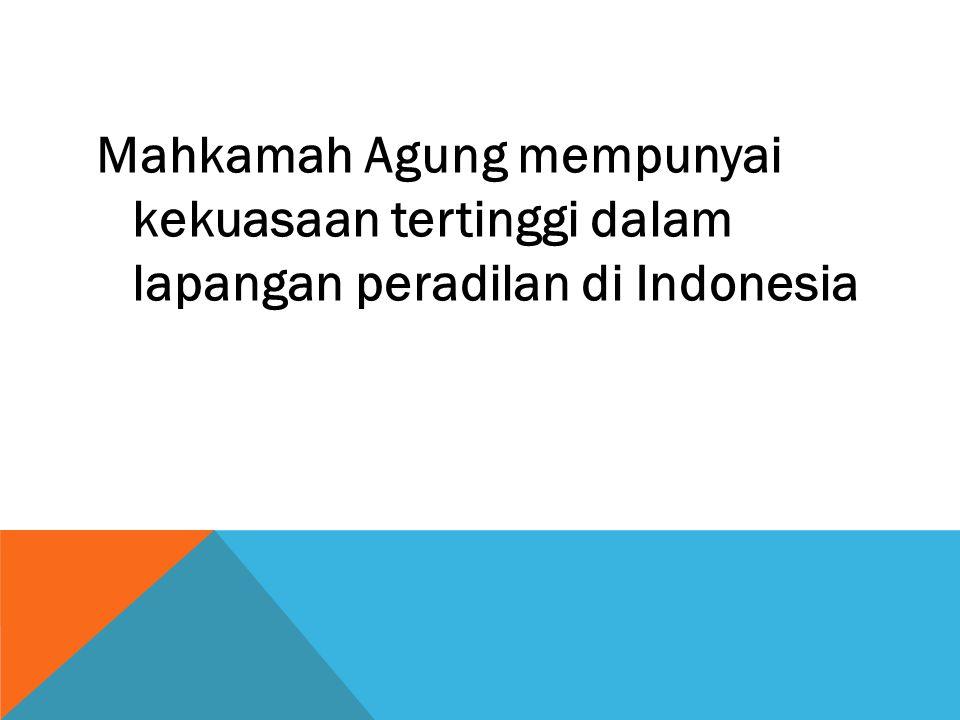 Mahkamah Agung mempunyai kekuasaan tertinggi dalam lapangan peradilan di Indonesia