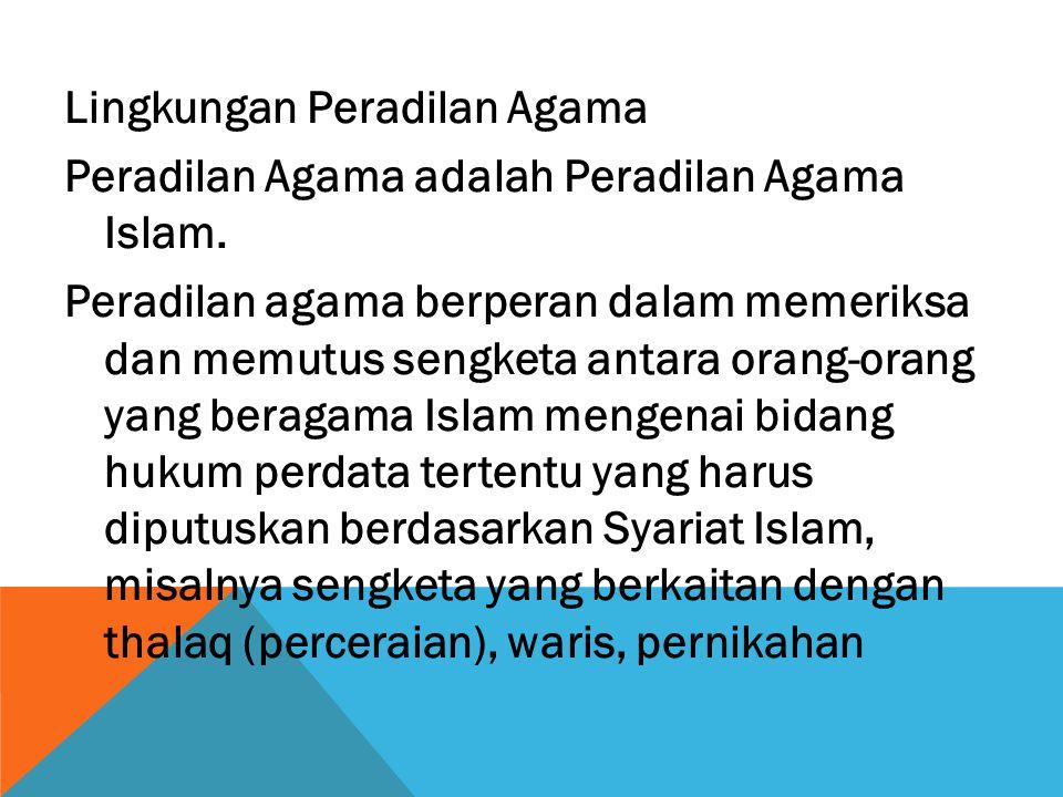 Lingkungan Peradilan Agama Peradilan Agama adalah Peradilan Agama Islam. Peradilan agama berperan dalam memeriksa dan memutus sengketa antara orang-or