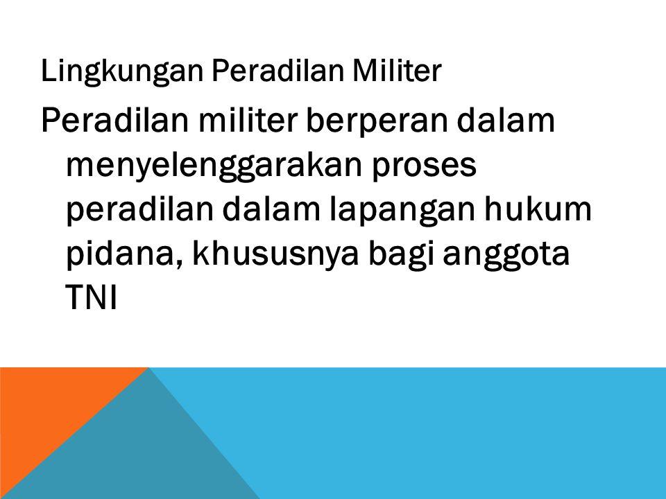 Lingkungan Peradilan Militer Peradilan militer berperan dalam menyelenggarakan proses peradilan dalam lapangan hukum pidana, khususnya bagi anggota TN