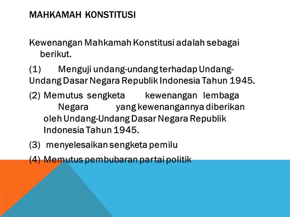 MAHKAMAH KONSTITUSI Kewenangan Mahkamah Konstitusi adalah sebagai berikut. (1)Menguji undang-undang terhadap Undang- Undang Dasar Negara Republik Indo
