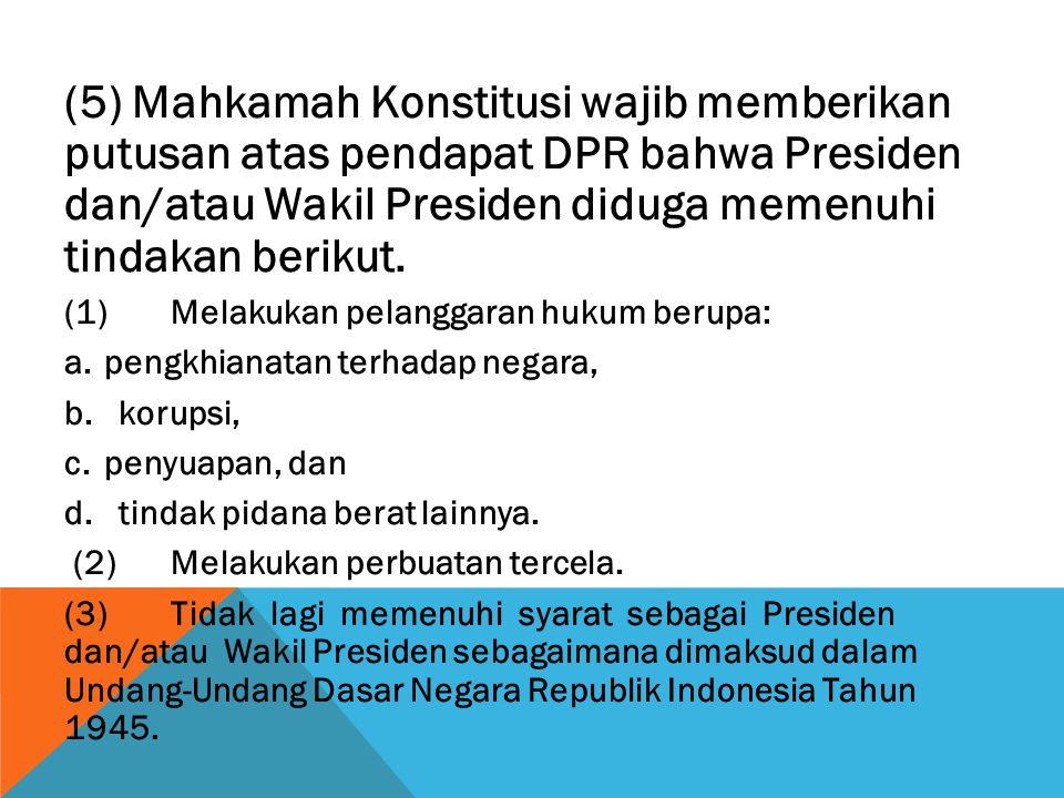 (5) Mahkamah Konstitusi wajib memberikan putusan atas pendapat DPR bahwa Presiden dan/atau Wakil Presiden diduga memenuhi tindakan berikut. (1)Melakuk