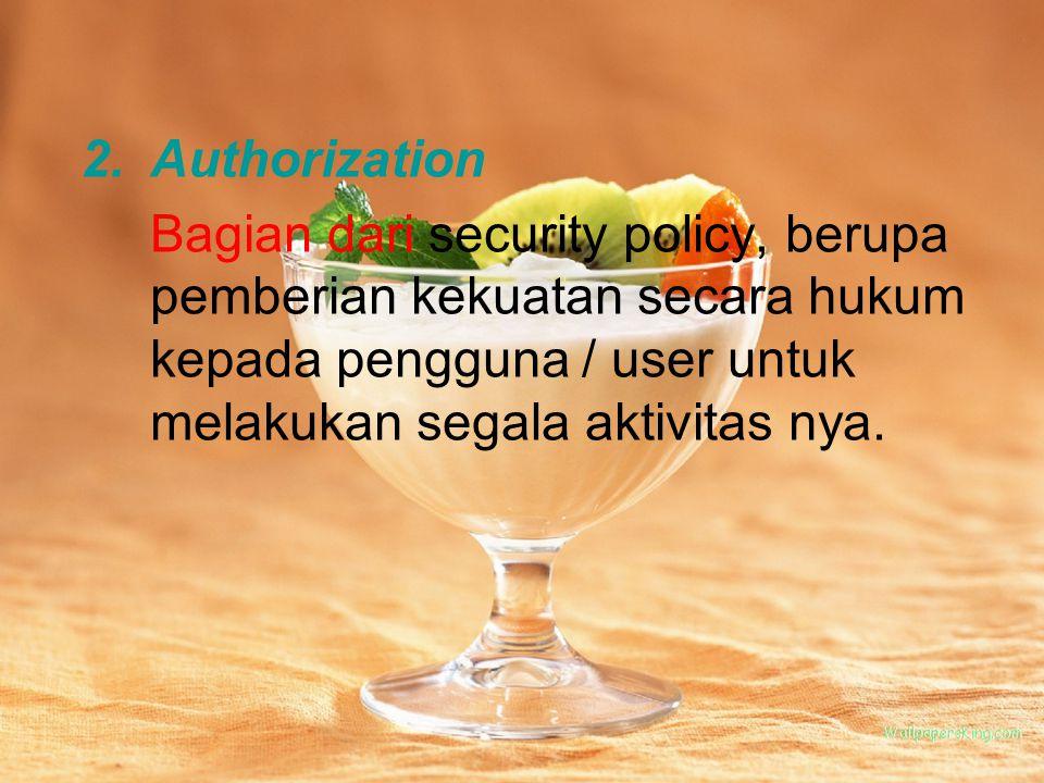 2.Authorization Bagian dari security policy, berupa pemberian kekuatan secara hukum kepada pengguna / user untuk melakukan segala aktivitas nya.
