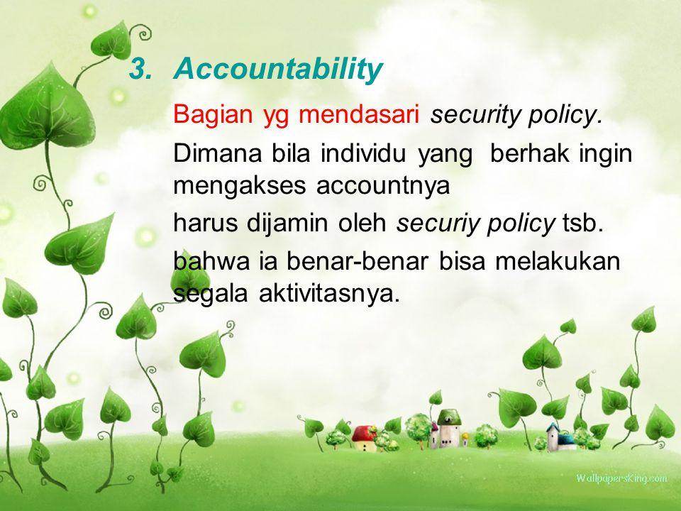 3.Accountability Bagian yg mendasari security policy. Dimana bila individu yang berhak ingin mengakses accountnya harus dijamin oleh securiy policy ts