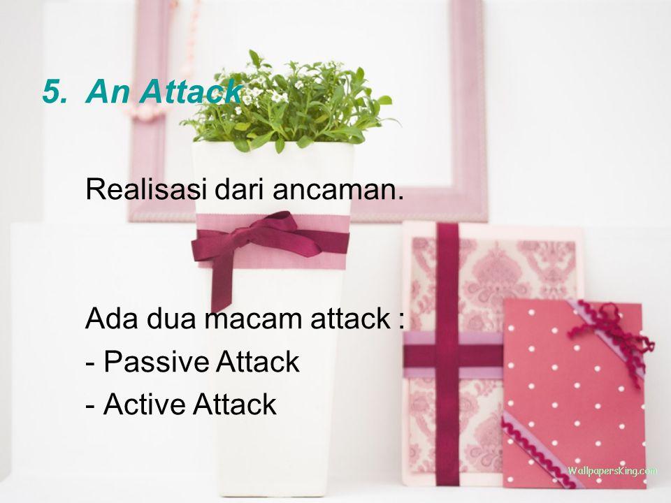 5.An Attack Realisasi dari ancaman. Ada dua macam attack : - Passive Attack - Active Attack