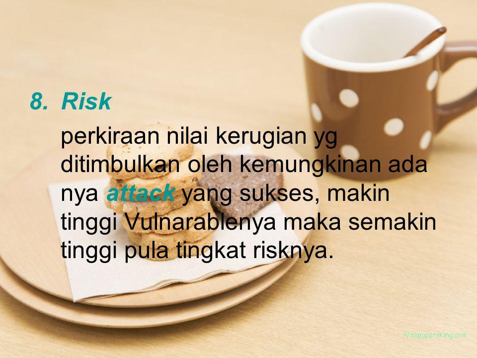 8.Risk perkiraan nilai kerugian yg ditimbulkan oleh kemungkinan ada nya attack yang sukses, makin tinggi Vulnarablenya maka semakin tinggi pula tingkat risknya.