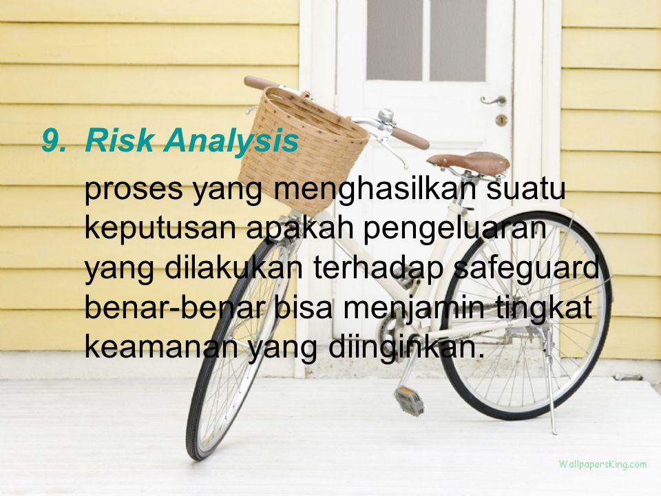 9.Risk Analysis proses yang menghasilkan suatu keputusan apakah pengeluaran yang dilakukan terhadap safeguard benar-benar bisa menjamin tingkat keamanan yang diinginkan.
