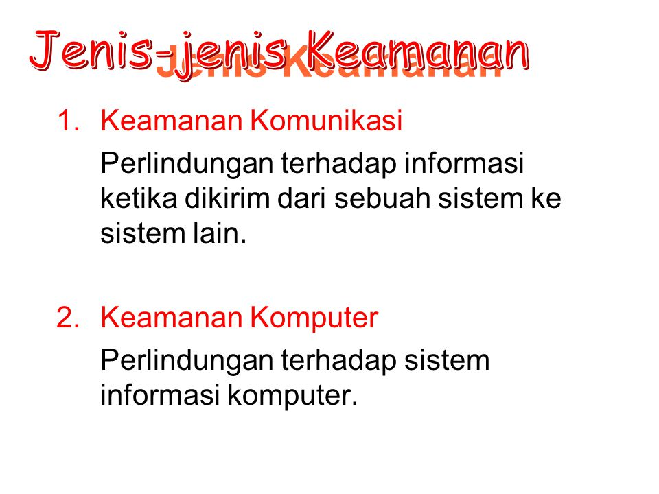 Jenis Keamanan 1.Keamanan Komunikasi Perlindungan terhadap informasi ketika dikirim dari sebuah sistem ke sistem lain. 2.Keamanan Komputer Perlindunga