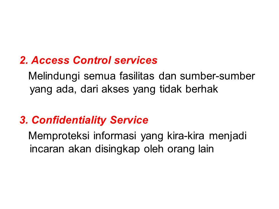 2. Access Control services Melindungi semua fasilitas dan sumber-sumber yang ada, dari akses yang tidak berhak 3. Confidentiality Service Memproteksi