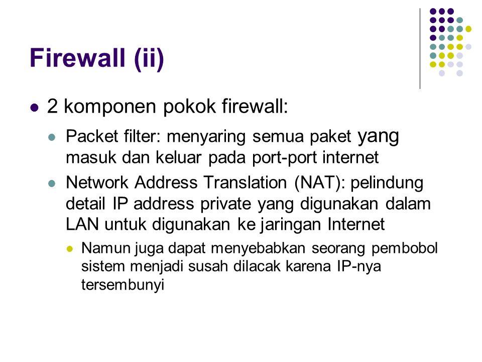 Firewall (ii) 2 komponen pokok firewall: Packet filter: menyaring semua paket yang masuk dan keluar pada port-port internet Network Address Translation (NAT): pelindung detail IP address private yang digunakan dalam LAN untuk digunakan ke jaringan Internet Namun juga dapat menyebabkan seorang pembobol sistem menjadi susah dilacak karena IP-nya tersembunyi