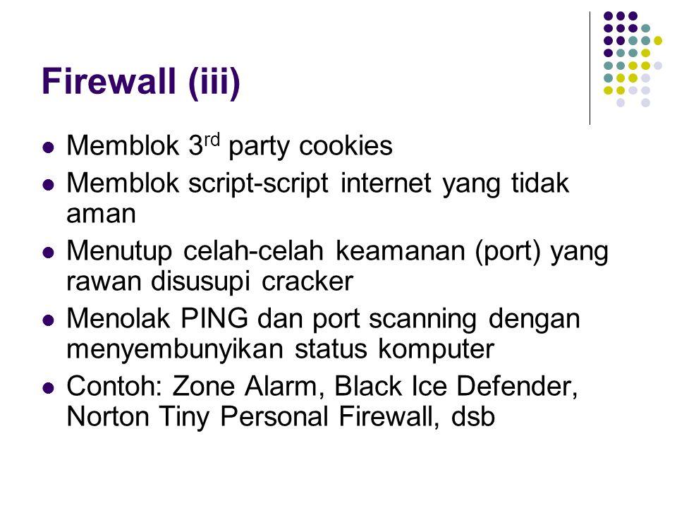 Firewall (iii) Memblok 3 rd party cookies Memblok script-script internet yang tidak aman Menutup celah-celah keamanan (port) yang rawan disusupi cracker Menolak PING dan port scanning dengan menyembunyikan status komputer Contoh: Zone Alarm, Black Ice Defender, Norton Tiny Personal Firewall, dsb