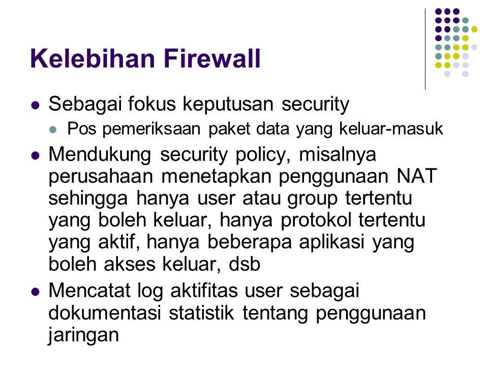 Kelebihan Firewall Sebagai fokus keputusan security Pos pemeriksaan paket data yang keluar-masuk Mendukung security policy, misalnya perusahaan menetapkan penggunaan NAT sehingga hanya user atau group tertentu yang boleh keluar, hanya protokol tertentu yang aktif, hanya beberapa aplikasi yang boleh akses keluar, dsb Mencatat log aktifitas user sebagai dokumentasi statistik tentang penggunaan jaringan