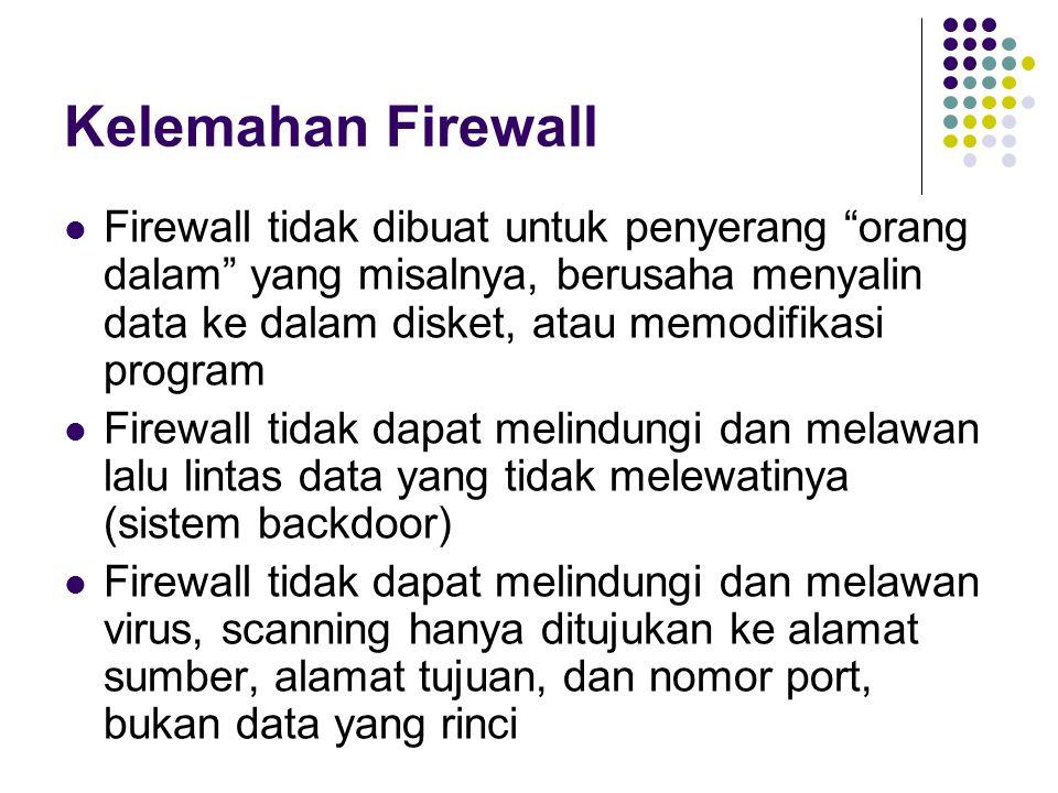 Kelemahan Firewall Firewall tidak dibuat untuk penyerang orang dalam yang misalnya, berusaha menyalin data ke dalam disket, atau memodifikasi program Firewall tidak dapat melindungi dan melawan lalu lintas data yang tidak melewatinya (sistem backdoor) Firewall tidak dapat melindungi dan melawan virus, scanning hanya ditujukan ke alamat sumber, alamat tujuan, dan nomor port, bukan data yang rinci