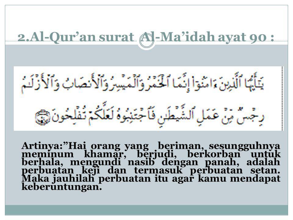 """2.Al-Qur'an surat Al-Ma'idah ayat 90 : Artinya:""""Hai orang yang beriman, sesungguhnya meminum khamar, berjudi, berkorban untuk berhala, mengundi nasib"""