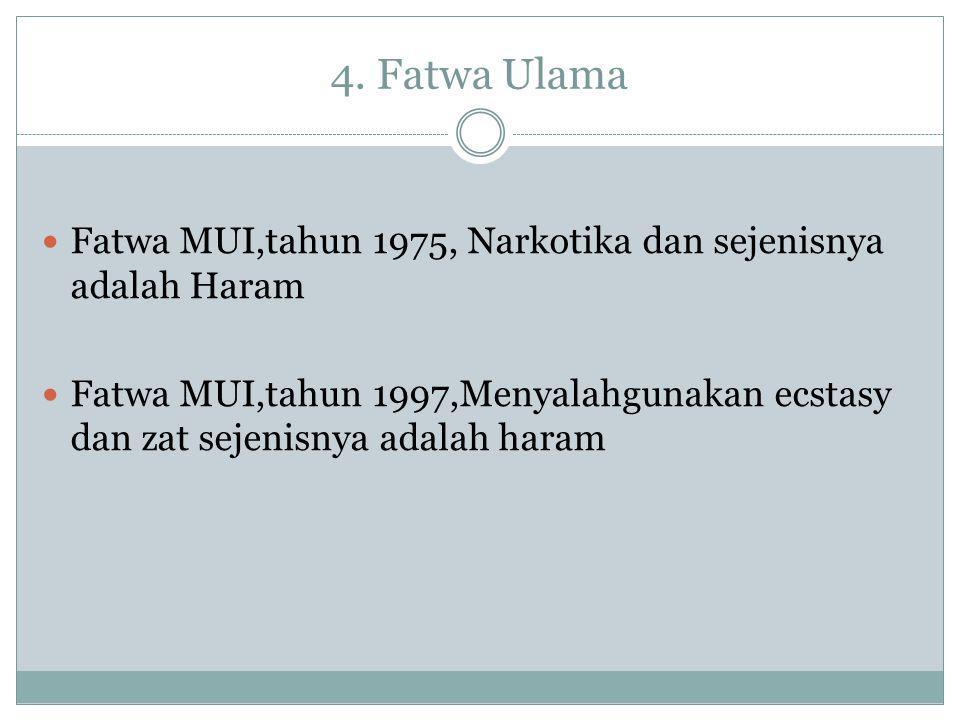 4. Fatwa Ulama Fatwa MUI,tahun 1975, Narkotika dan sejenisnya adalah Haram Fatwa MUI,tahun 1997,Menyalahgunakan ecstasy dan zat sejenisnya adalah hara