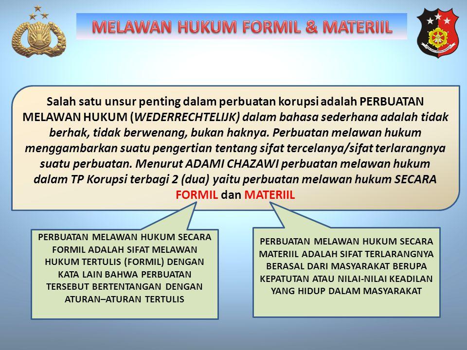 Salah satu unsur penting dalam perbuatan korupsi adalah PERBUATAN MELAWAN HUKUM (WEDERRECHTELIJK) dalam bahasa sederhana adalah tidak berhak, tidak berwenang, bukan haknya.