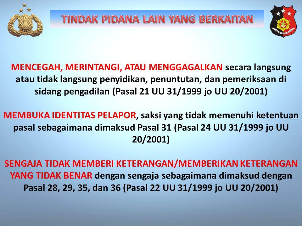 MENCEGAH, MERINTANGI, ATAU MENGGAGALKAN secara langsung atau tidak langsung penyidikan, penuntutan, dan pemeriksaan di sidang pengadilan (Pasal 21 UU 31/1999 jo UU 20/2001) MEMBUKA IDENTITAS PELAPOR, saksi yang tidak memenuhi ketentuan pasal sebagaimana dimaksud Pasal 31 (Pasal 24 UU 31/1999 jo UU 20/2001) SENGAJA TIDAK MEMBERI KETERANGAN/MEMBERIKAN KETERANGAN YANG TIDAK BENAR dengan sengaja sebagaimana dimaksud dengan Pasal 28, 29, 35, dan 36 (Pasal 22 UU 31/1999 jo UU 20/2001)