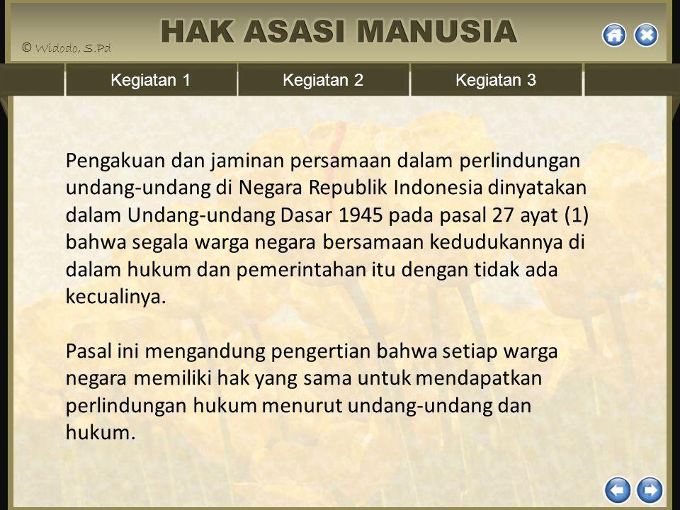 Kegiatan 1Kegiatan 2Kegiatan 3 Pengakuan dan jaminan persamaan dalam perlindungan undang-undang di Negara Republik Indonesia dinyatakan dalam Undang-u