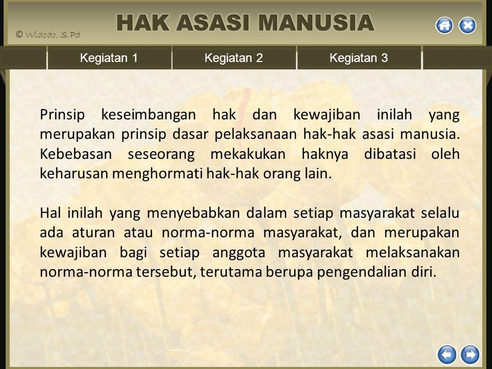 Kegiatan 1Kegiatan 2Kegiatan 3 Prinsip keseimbangan hak dan kewajiban inilah yang merupakan prinsip dasar pelaksanaan hak-hak asasi manusia. Kebebasan