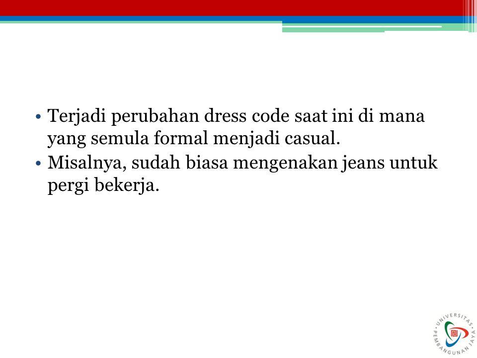 Terjadi perubahan dress code saat ini di mana yang semula formal menjadi casual. Misalnya, sudah biasa mengenakan jeans untuk pergi bekerja.