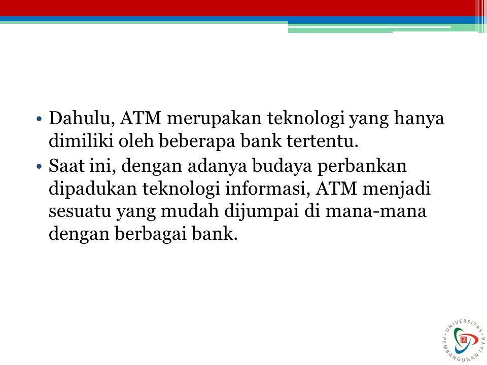 Dahulu, ATM merupakan teknologi yang hanya dimiliki oleh beberapa bank tertentu. Saat ini, dengan adanya budaya perbankan dipadukan teknologi informas