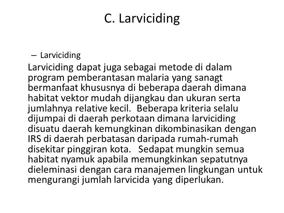 C. Larviciding – Larviciding Larviciding dapat juga sebagai metode di dalam program pemberantasan malaria yang sanagt bermanfaat khususnya di beberapa
