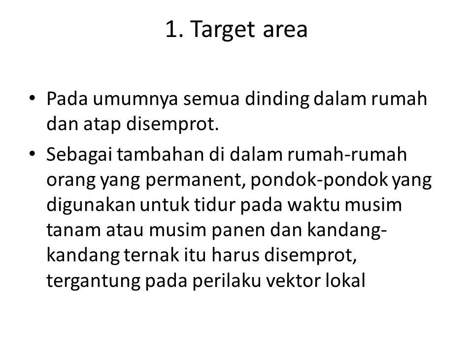 1. Target area Pada umumnya semua dinding dalam rumah dan atap disemprot. Sebagai tambahan di dalam rumah-rumah orang yang permanent, pondok-pondok ya