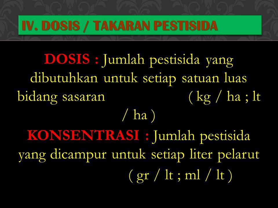 DOSIS : Jumlah pestisida yang dibutuhkan untuk setiap satuan luas bidang sasaran ( kg / ha ; lt / ha ) KONSENTRASI : Jumlah pestisida yang dicampur un
