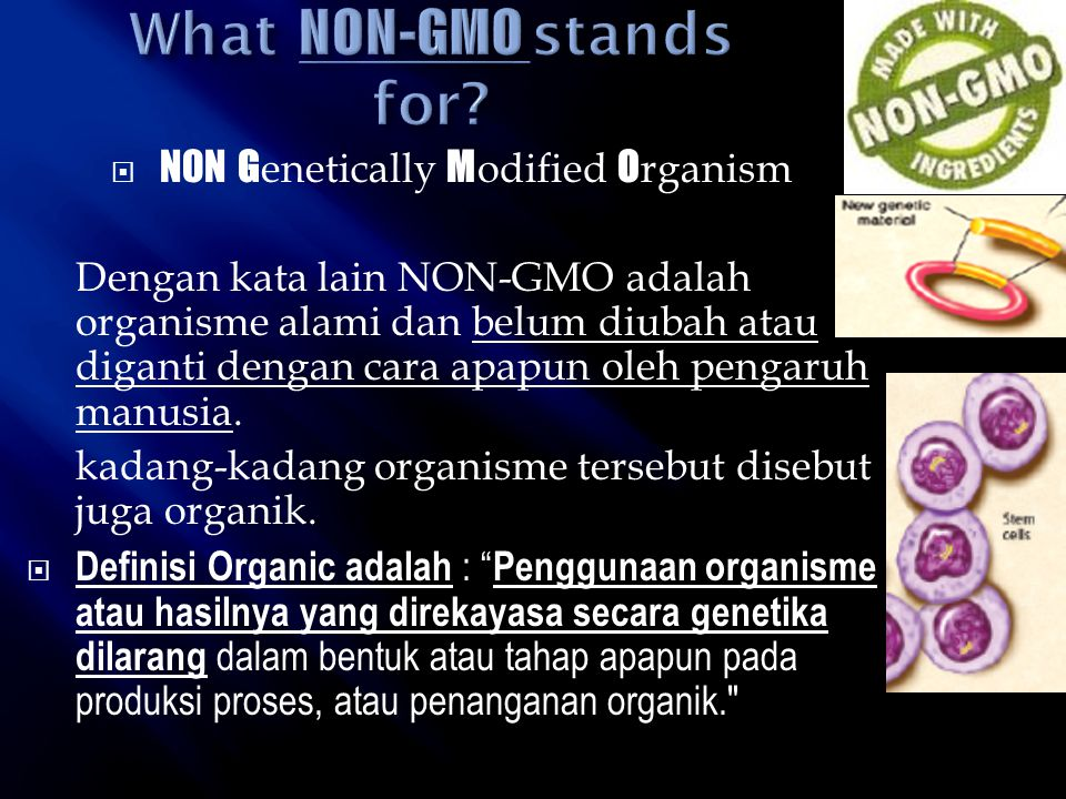  NON G enetically M odified O rganism Dengan kata lain NON-GMO adalah organisme alami dan belum diubah atau diganti dengan cara apapun oleh pengaruh