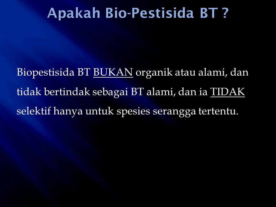 Biopestisida BT BUKAN organik atau alami, dan tidak bertindak sebagai BT alami, dan ia TIDAK selektif hanya untuk spesies serangga tertentu.