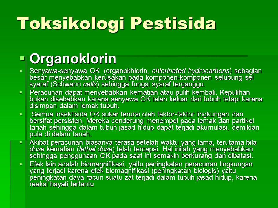 Toksikologi Pestisida  Organoklorin  Senyawa-senyawa OK (organokhlorin, chlorinated hydrocarbons) sebagian besar menyebabkan kerusakan pada komponen-komponen selubung sel syaraf (Schwann cells) sehingga fungsi syaraf terganggu.