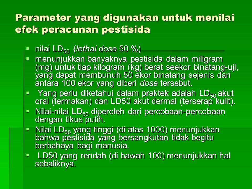 Parameter yang digunakan untuk menilai efek peracunan pestisida  nilai LD 50 (lethal dose 50 %)  menunjukkan banyaknya pestisida dalam miligram (mg) untuk tiap kilogram (kg) berat seekor binatang-uji, yang dapat membunuh 50 ekor binatang sejenis dari antara 100 ekor yang diberi dose tersebut.