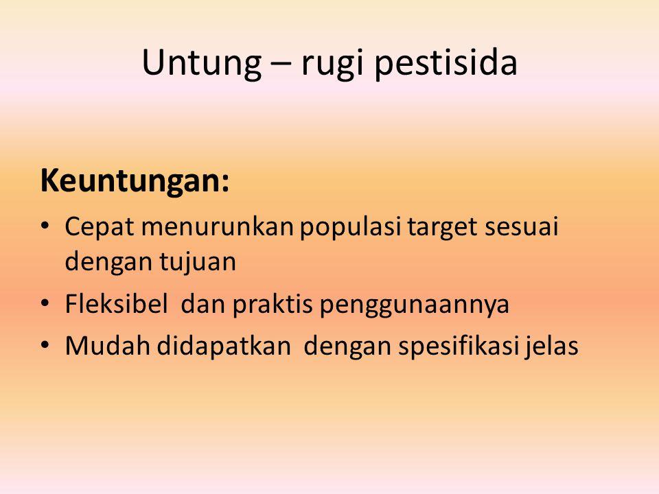 Untung – rugi pestisida Keuntungan: Cepat menurunkan populasi target sesuai dengan tujuan Fleksibel dan praktis penggunaannya Mudah didapatkan dengan