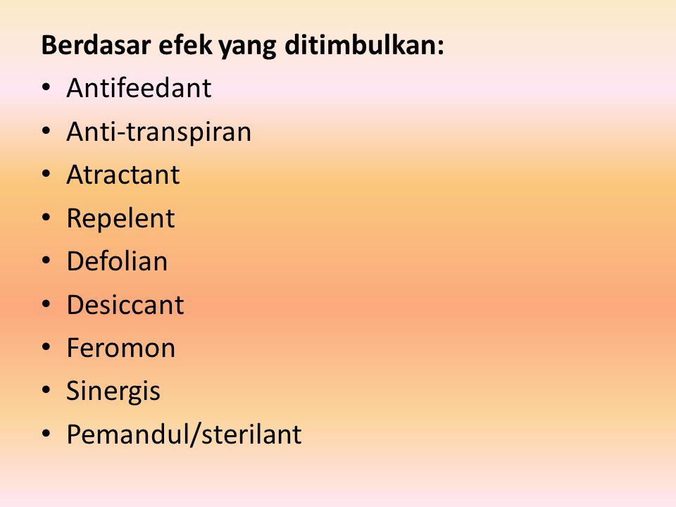 Berdasar efek yang ditimbulkan: Antifeedant Anti-transpiran Atractant Repelent Defolian Desiccant Feromon Sinergis Pemandul/sterilant