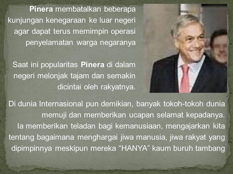 Pinera membatalkan beberapa kunjungan kenegaraan ke luar negeri agar dapat terus memimpin operasi penyelamatan warga negaranya Saat ini popularitas Pinera di dalam negeri melonjak tajam dan semakin dicintai oleh rakyatnya.